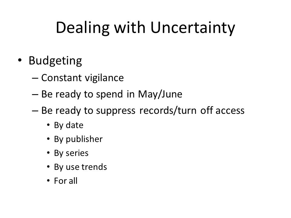 Dealing with Uncertainty Budgeting – Constant vigilance – Be ready to spend in May/June – Be ready to suppress records/turn off access By date By publisher By series By use trends For all
