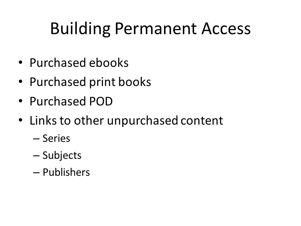 Building Permanent Access Purchased ebooks Purchased print books Purchased POD Links to other unpurchased content – Series – Subjects – Publishers
