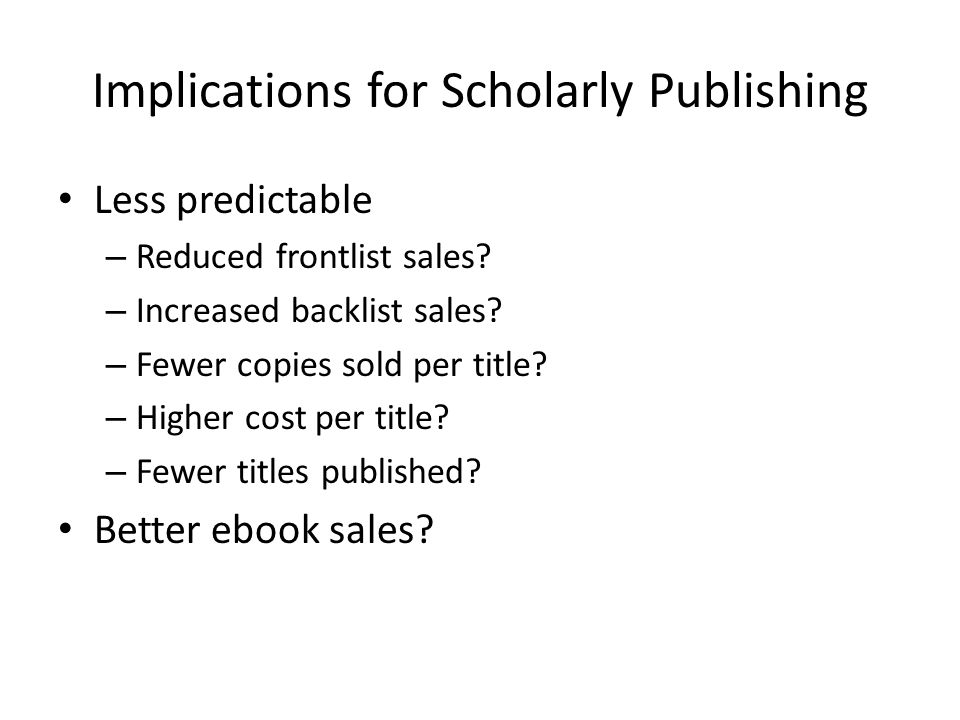 Implications for Scholarly Publishing Less predictable – Reduced frontlist sales.