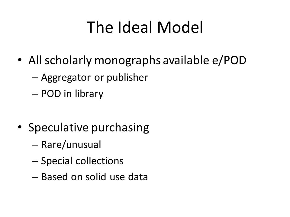 The Ideal Model All scholarly monographs available e/POD – Aggregator or publisher – POD in library Speculative purchasing – Rare/unusual – Special collections – Based on solid use data