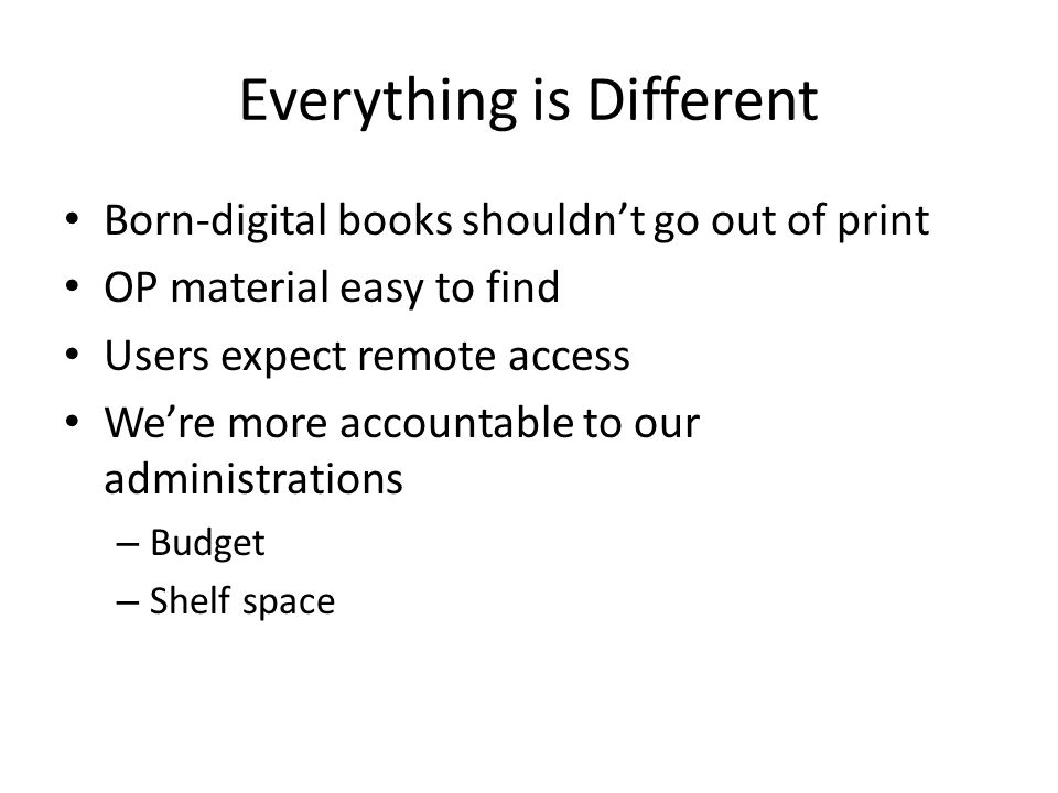 Everything is Different Born-digital books shouldn't go out of print OP material easy to find Users expect remote access We're more accountable to our administrations – Budget – Shelf space