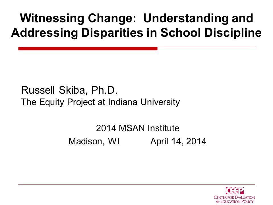 Witnessing Change: Understanding and Addressing Disparities in School Discipline Russell Skiba, Ph.D.