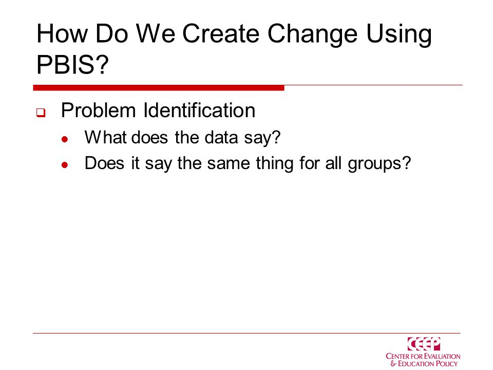 How Do We Create Change Using PBIS.  Problem Identification What does the data say.