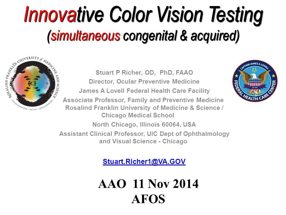 Innovative Color Vision Testing (simultaneous congenital & acquired) Stuart P Richer, OD, PhD, FAAO Director, Ocular Preventive Medicine James A Lovel