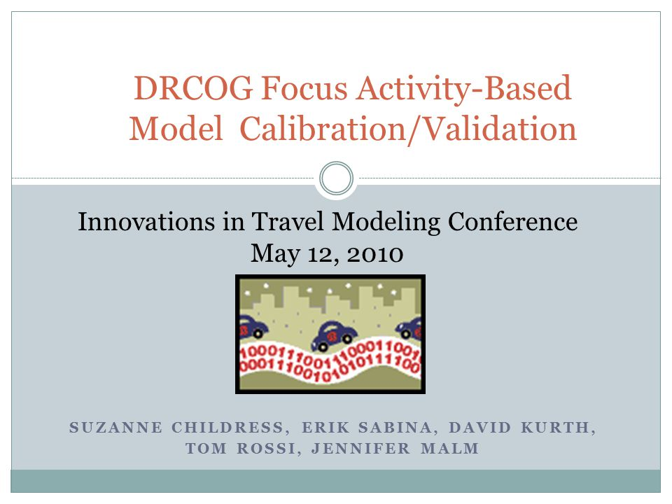SUZANNE CHILDRESS, ERIK SABINA, DAVID KURTH, TOM ROSSI, JENNIFER MALM DRCOG Focus Activity-Based Model Calibration/Validation Innovations in Travel Mo