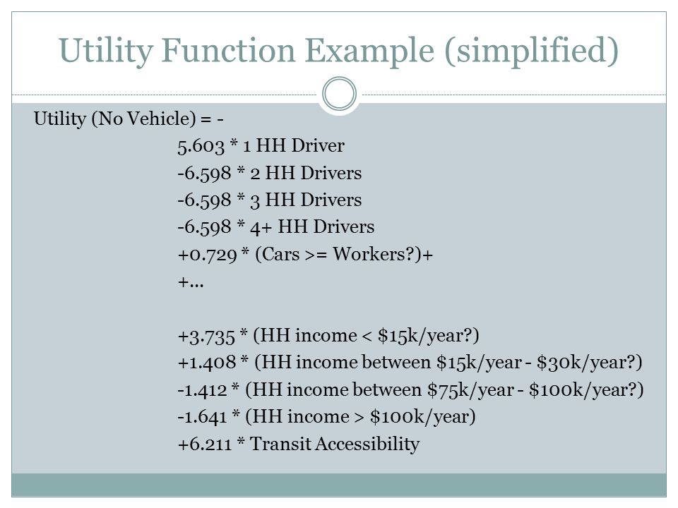 Utility Function Example (simplified) Utility (No Vehicle) = - 5.603 * 1 HH Driver -6.598 * 2 HH Drivers -6.598 * 3 HH Drivers -6.598 * 4+ HH Drivers