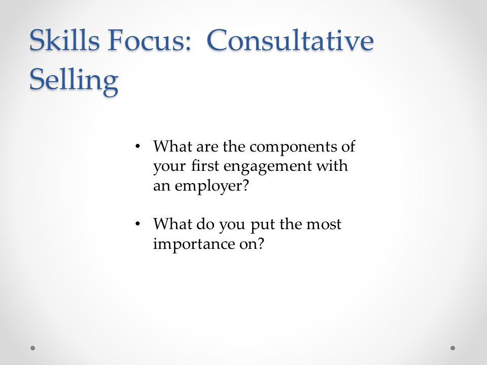 Skills Focus: Consultative Selling What are the components of your first engagement with an employer.