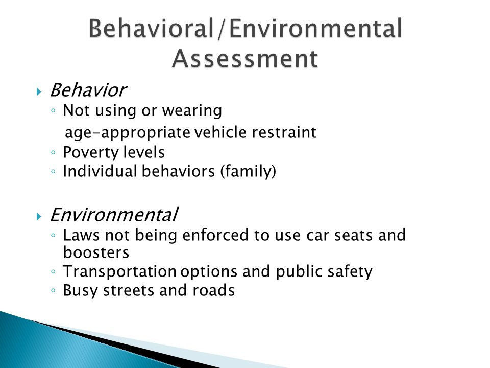  Behavior ◦ Not using or wearing age-appropriate vehicle restraint ◦ Poverty levels ◦ Individual behaviors (family)  Environmental ◦ Laws not being