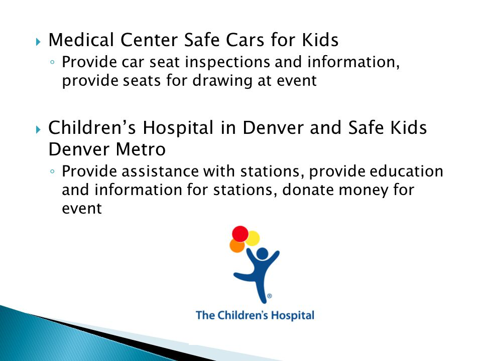 Medical Center Safe Cars for Kids ◦ Provide car seat inspections and information, provide seats for drawing at event  Children's Hospital in Denver