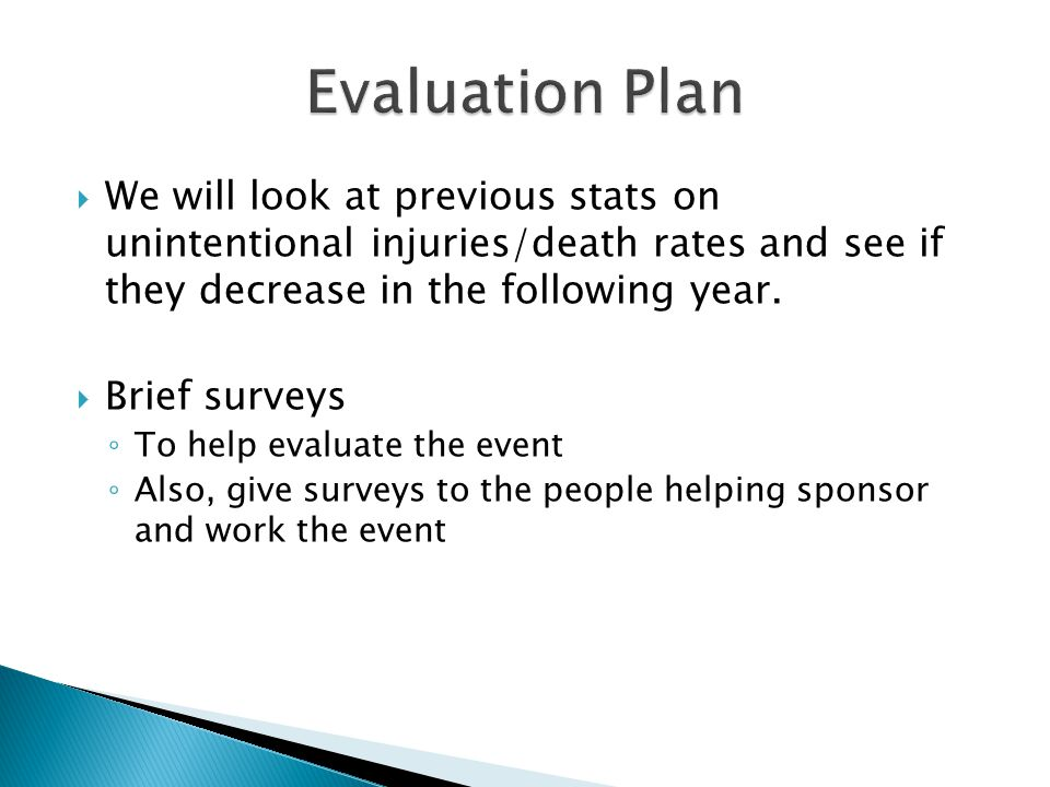  We will look at previous stats on unintentional injuries/death rates and see if they decrease in the following year.  Brief surveys ◦ To help evalu