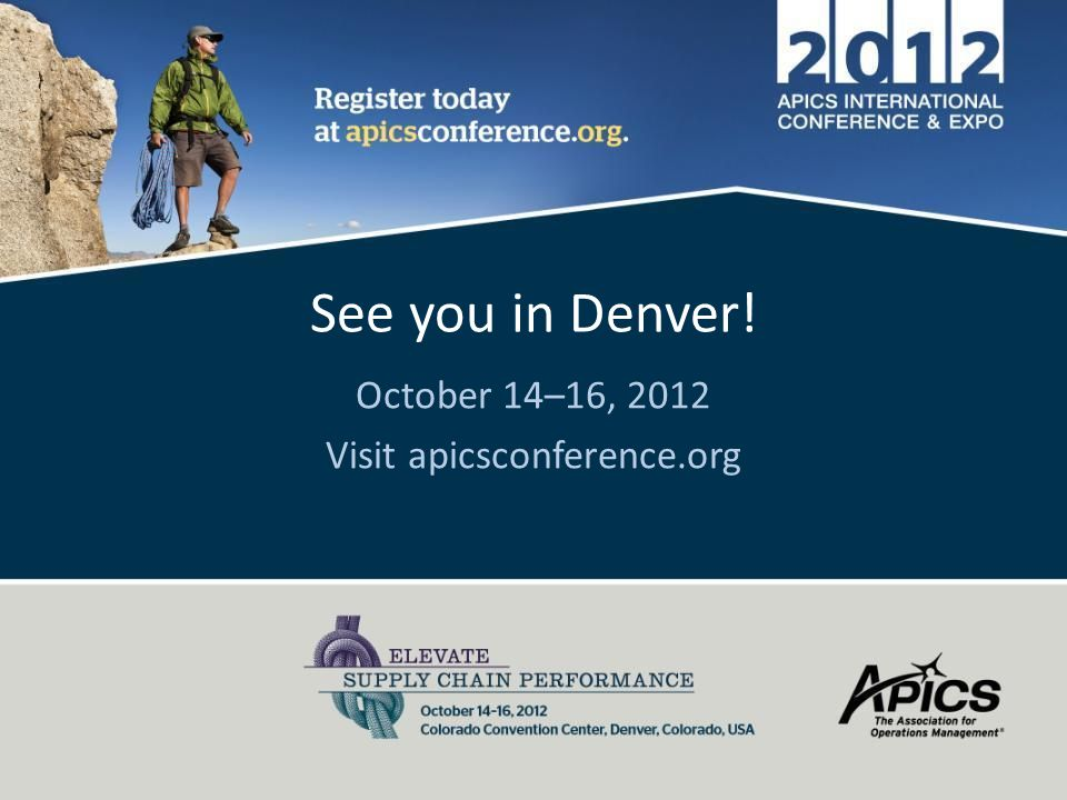 See you in Denver! October 14–16, 2012 Visit apicsconference.org