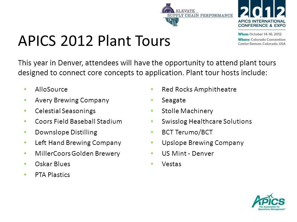 APICS 2012 Plant Tours This year in Denver, attendees will have the opportunity to attend plant tours designed to connect core concepts to application.