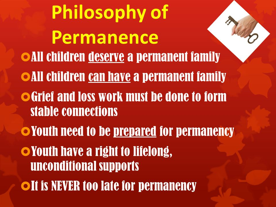 Philosophy of Permanence  All children deserve a permanent family  All children can have a permanent family  Grief and loss work must be done to form stable connections  Youth need to be prepared for permanency  Youth have a right to lifelong, unconditional supports  It is NEVER too late for permanency