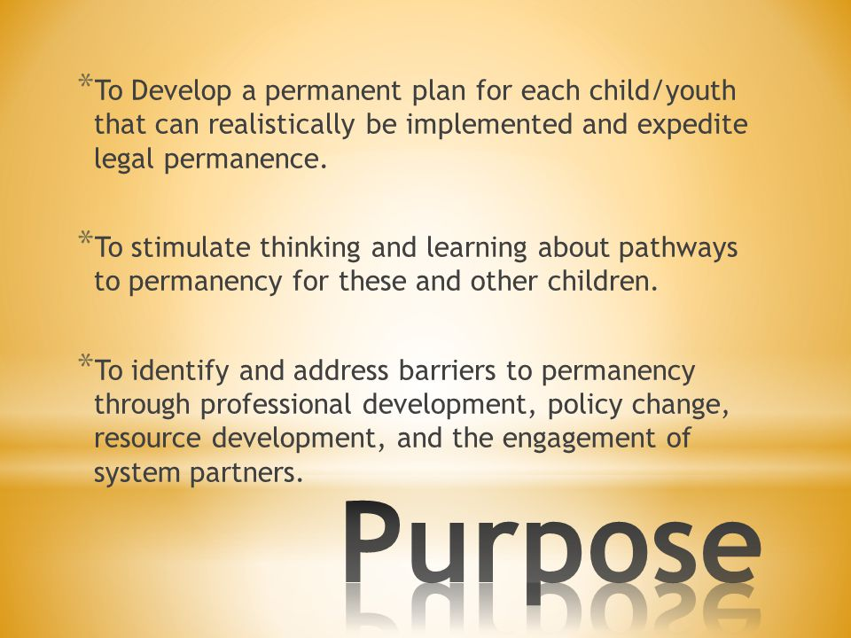 * To Develop a permanent plan for each child/youth that can realistically be implemented and expedite legal permanence. * To stimulate thinking and le