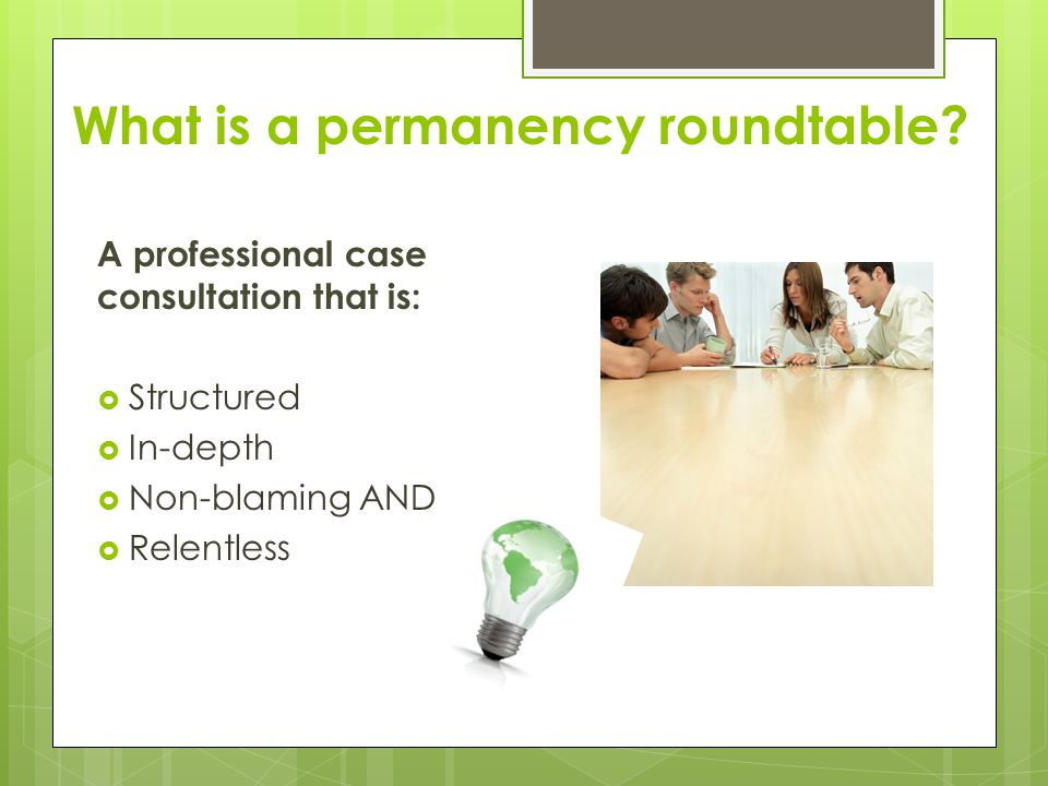 What is a permanency roundtable? A professional case consultation that is:  Structured  In-depth  Non-blaming AND  Relentless