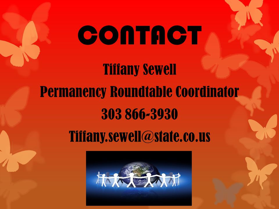 CONTACT Tiffany Sewell Permanency Roundtable Coordinator 303 866-3930 Tiffany.sewell@state.co.us