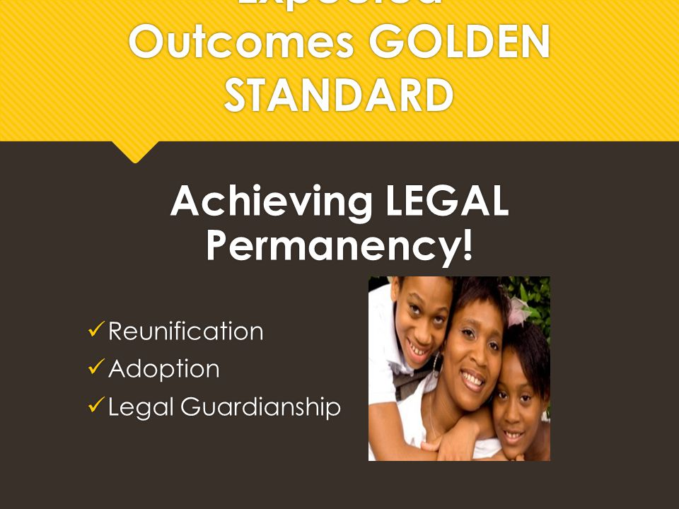 Expected Outcomes GOLDEN STANDARD Achieving LEGAL Permanency! Reunification Adoption Legal Guardianship Achieving LEGAL Permanency! Reunification Adop