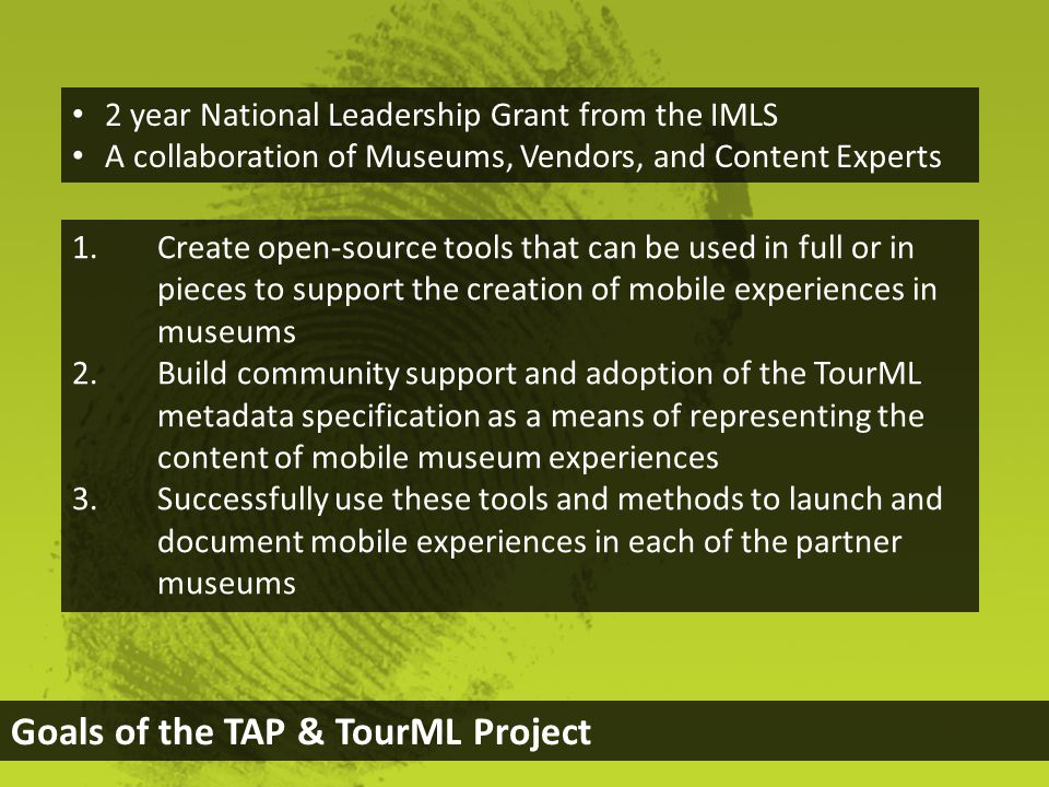 Goals of the TAP & TourML Project 1.Create open-source tools that can be used in full or in pieces to support the creation of mobile experiences in museums 2.Build community support and adoption of the TourML metadata specification as a means of representing the content of mobile museum experiences 3.Successfully use these tools and methods to launch and document mobile experiences in each of the partner museums 2 year National Leadership Grant from the IMLS A collaboration of Museums, Vendors, and Content Experts