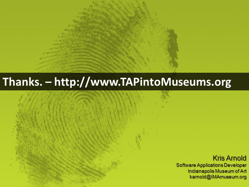 Thanks. – http://www.TAPintoMuseums.org Kris Arnold Software Applications Developer Indianapolis Museum of Art karnold@IMAmuseum.org