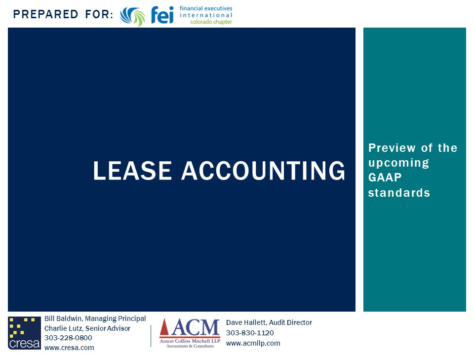 Preview of the upcoming GAAP standards LEASE ACCOUNTING PREPARED FOR: Bill Baldwin, Managing Principal Charlie Lutz, Senior Advisor 303-228-0800 www.cresa.com Dave Hallett, Audit Director 303-830-1120 www.acmllp.com