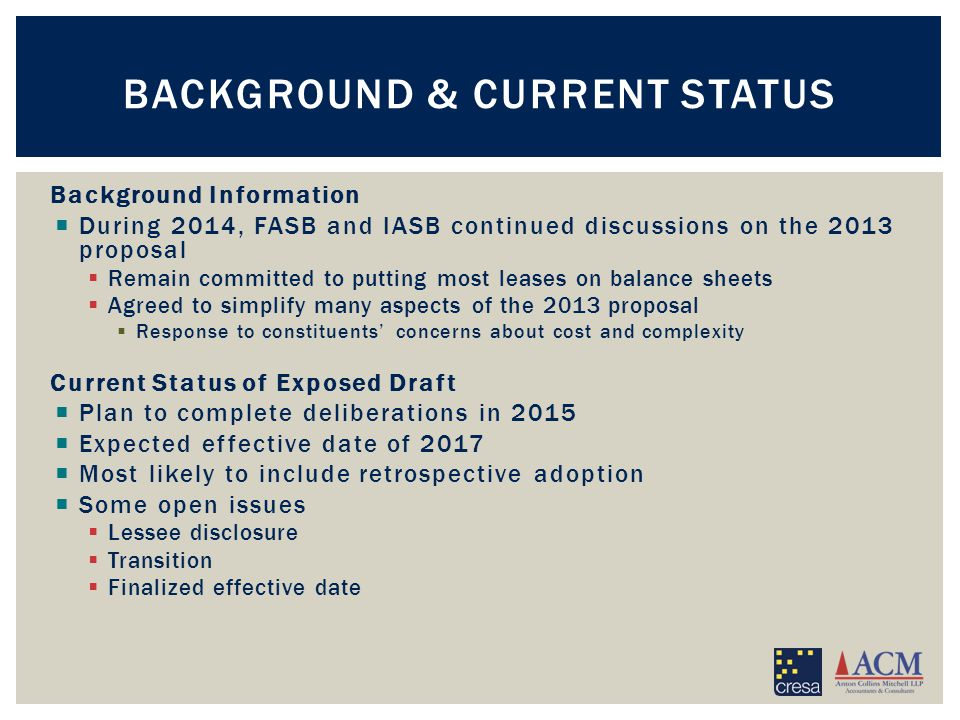 Background Information  During 2014, FASB and IASB continued discussions on the 2013 proposal  Remain committed to putting most leases on balance sheets  Agreed to simplify many aspects of the 2013 proposal  Response to constituents' concerns about cost and complexity Current Status of Exposed Draft  Plan to complete deliberations in 2015  Expected effective date of 2017  Most likely to include retrospective adoption  Some open issues  Lessee disclosure  Transition  Finalized effective date BACKGROUND & CURRENT STATUS