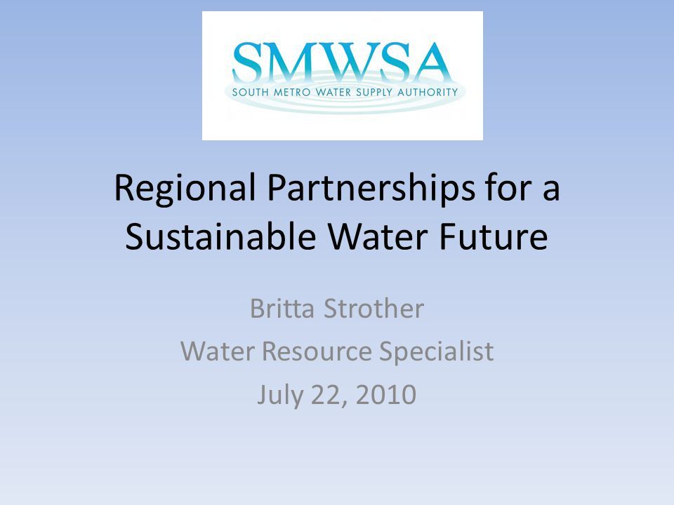 Regional Partnerships for a Sustainable Water Future Britta Strother Water Resource Specialist July 22, 2010