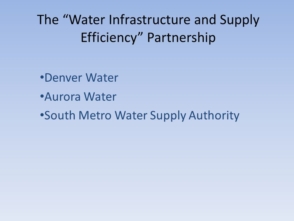 The Water Infrastructure and Supply Efficiency Partnership Denver Water Aurora Water South Metro Water Supply Authority