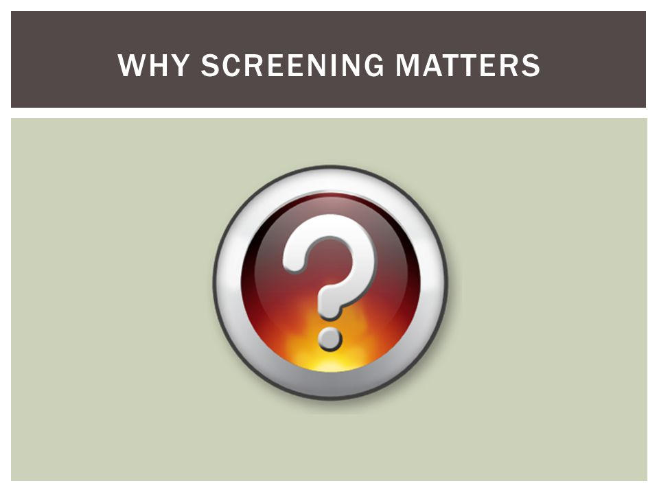 WHY SCREENING MATTERS