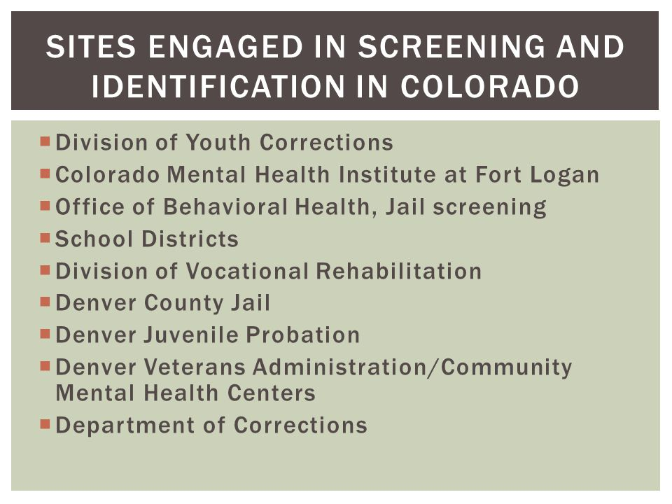  Division of Youth Corrections  Colorado Mental Health Institute at Fort Logan  Office of Behavioral Health, Jail screening  School Districts  Division of Vocational Rehabilitation  Denver County Jail  Denver Juvenile Probation  Denver Veterans Administration/Community Mental Health Centers  Department of Corrections SITES ENGAGED IN SCREENING AND IDENTIFICATION IN COLORADO