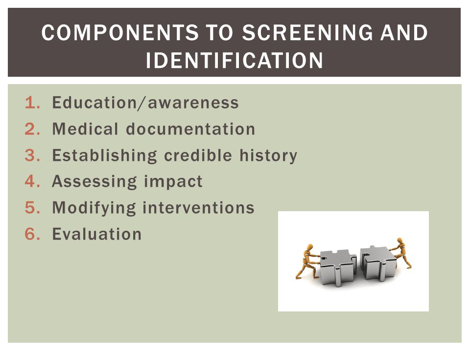 1.Education/awareness 2.Medical documentation 3.Establishing credible history 4.Assessing impact 5.Modifying interventions 6.Evaluation COMPONENTS TO SCREENING AND IDENTIFICATION
