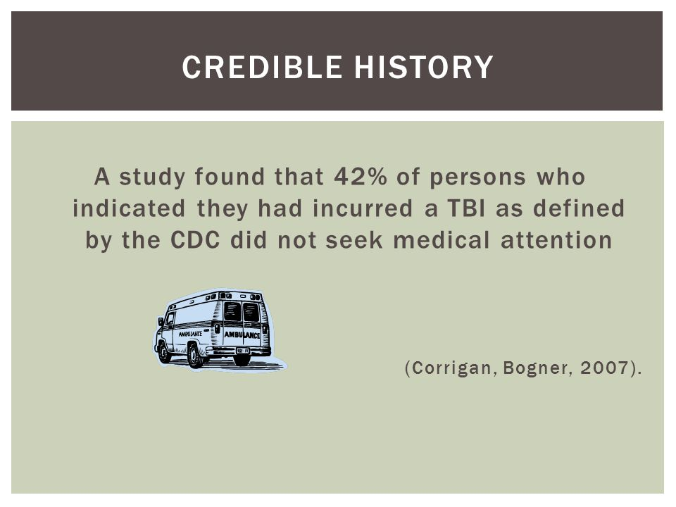 CREDIBLE HISTORY A study found that 42% of persons who indicated they had incurred a TBI as defined by the CDC did not seek medical attention (Corrigan, Bogner, 2007).