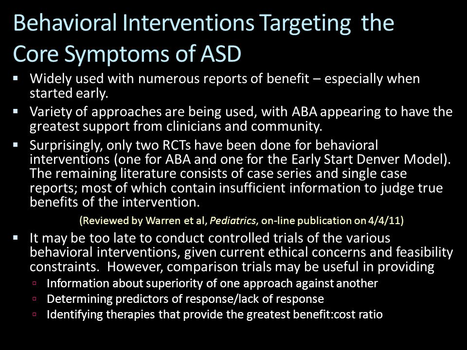 Behavioral Interventions Targeting the Core Symptoms of ASD  Widely used with numerous reports of benefit – especially when started early.  Variety
