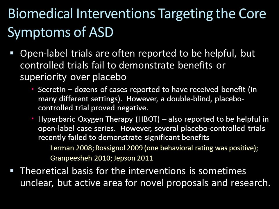 Biomedical Interventions Targeting the Core Symptoms of ASD  Open-label trials are often reported to be helpful, but controlled trials fail to demonstrate benefits or superiority over placebo  Secretin – dozens of cases reported to have received benefit (in many different settings).