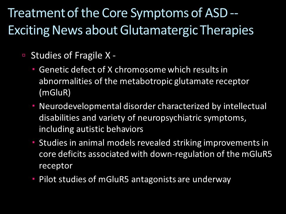 Treatment of the Core Symptoms of ASD -- Exciting News about Glutamatergic Therapies  Studies of Fragile X -  Genetic defect of X chromosome which results in abnormalities of the metabotropic glutamate receptor (mGluR)  Neurodevelopmental disorder characterized by intellectual disabilities and variety of neuropsychiatric symptoms, including autistic behaviors  Studies in animal models revealed striking improvements in core deficits associated with down-regulation of the mGluR5 receptor  Pilot studies of mGluR5 antagonists are underway