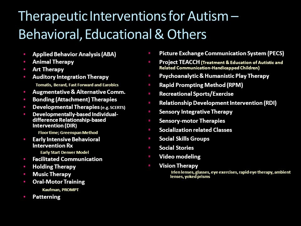 Therapeutic Interventions for Autism – Behavioral, Educational & Others  Applied Behavior Analysis (ABA)  Animal Therapy  Art Therapy  Auditory Integration Therapy Tomatis, Berard, Fast Forward and Earobics  Augmentative & Alternative Comm.