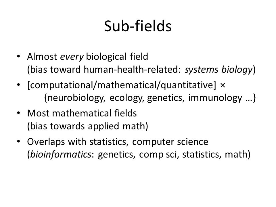 Sub-fields Almost every biological field (bias toward human-health-related: systems biology) [computational/mathematical/quantitative] × {neurobiology, ecology, genetics, immunology …} Most mathematical fields (bias towards applied math) Overlaps with statistics, computer science (bioinformatics: genetics, comp sci, statistics, math)