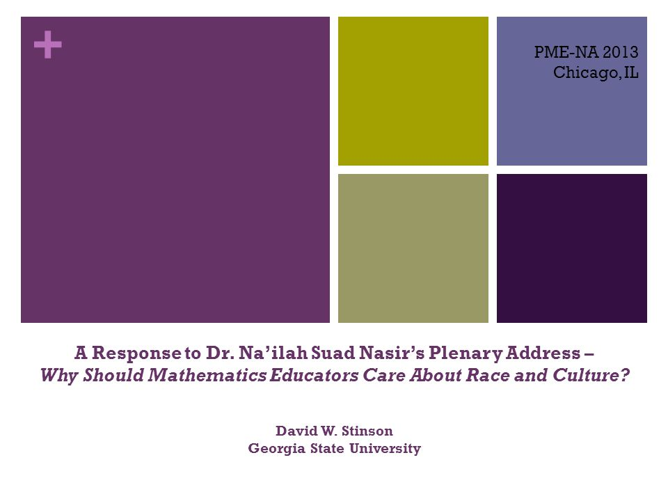 + A Response to Dr. Na'ilah Suad Nasir's Plenary Address – Why Should Mathematics Educators Care About Race and Culture? David W. Stinson Georgia Stat