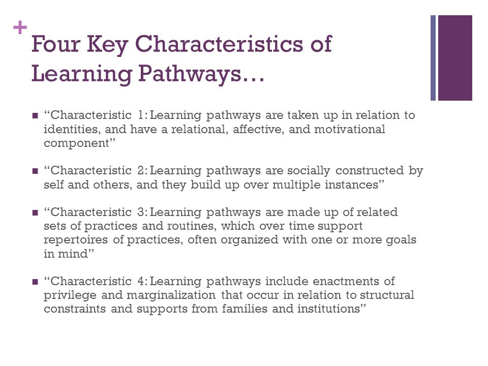 + Four Key Characteristics of Learning Pathways… Characteristic 1: Learning pathways are taken up in relation to identities, and have a relational, affective, and motivational component Characteristic 2: Learning pathways are socially constructed by self and others, and they build up over multiple instances Characteristic 3: Learning pathways are made up of related sets of practices and routines, which over time support repertoires of practices, often organized with one or more goals in mind Characteristic 4: Learning pathways include enactments of privilege and marginalization that occur in relation to structural constraints and supports from families and institutions
