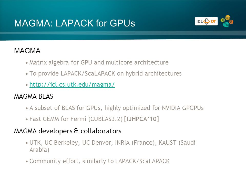 MAGMA: LAPACK for GPUs MAGMA Matrix algebra for GPU and multicore architecture To provide LAPACK/ScaLAPACK on hybrid architectures http://icl.cs.utk.edu/magma/ MAGMA BLAS A subset of BLAS for GPUs, highly optimized for NVIDIA GPGPUs Fast GEMM for Fermi (CUBLAS3.2) [IJHPCA'10] MAGMA developers & collaborators UTK, UC Berkeley, UC Denver, INRIA (France), KAUST (Saudi Arabia) Community effort, similarly to LAPACK/ScaLAPACK
