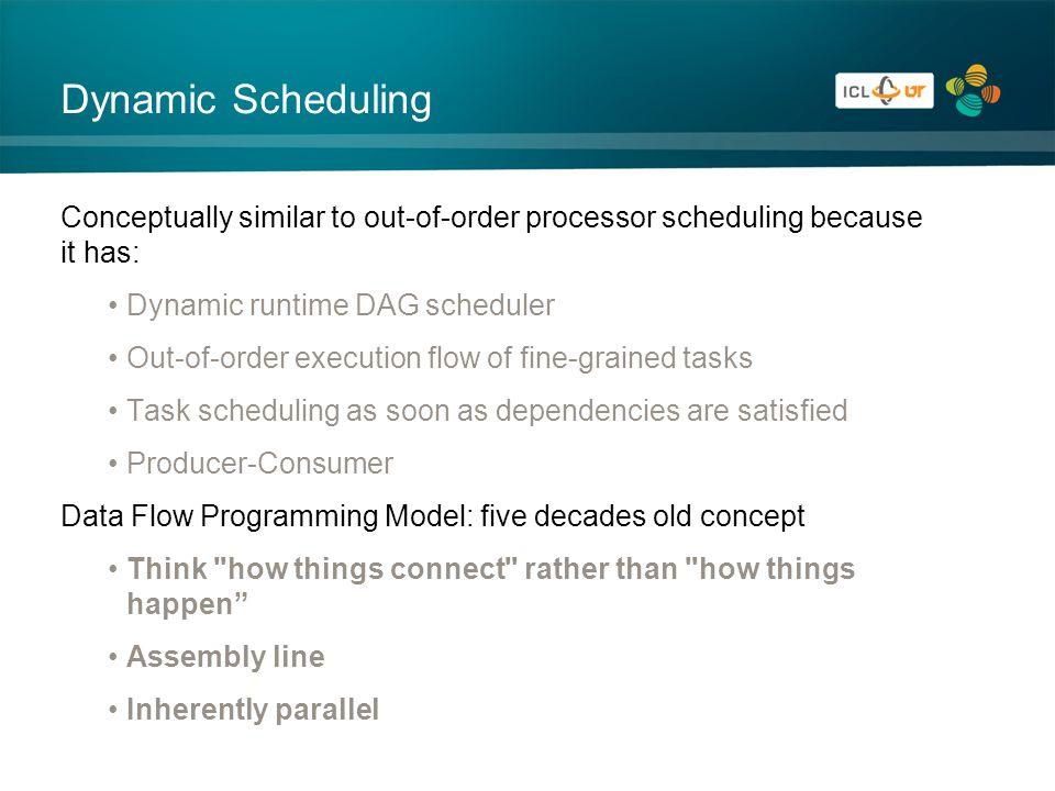 Dynamic Scheduling Conceptually similar to out-of-order processor scheduling because it has: Dynamic runtime DAG scheduler Out-of-order execution flow of fine-grained tasks Task scheduling as soon as dependencies are satisfied Producer-Consumer Data Flow Programming Model: five decades old concept Think how things connect rather than how things happen Assembly line Inherently parallel