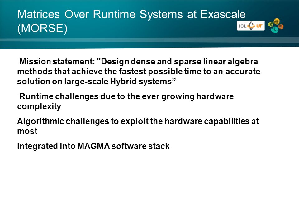 Matrices Over Runtime Systems at Exascale (MORSE) Mission statement: Design dense and sparse linear algebra methods that achieve the fastest possible time to an accurate solution on large-scale Hybrid systems Runtime challenges due to the ever growing hardware complexity Algorithmic challenges to exploit the hardware capabilities at most Integrated into MAGMA software stack