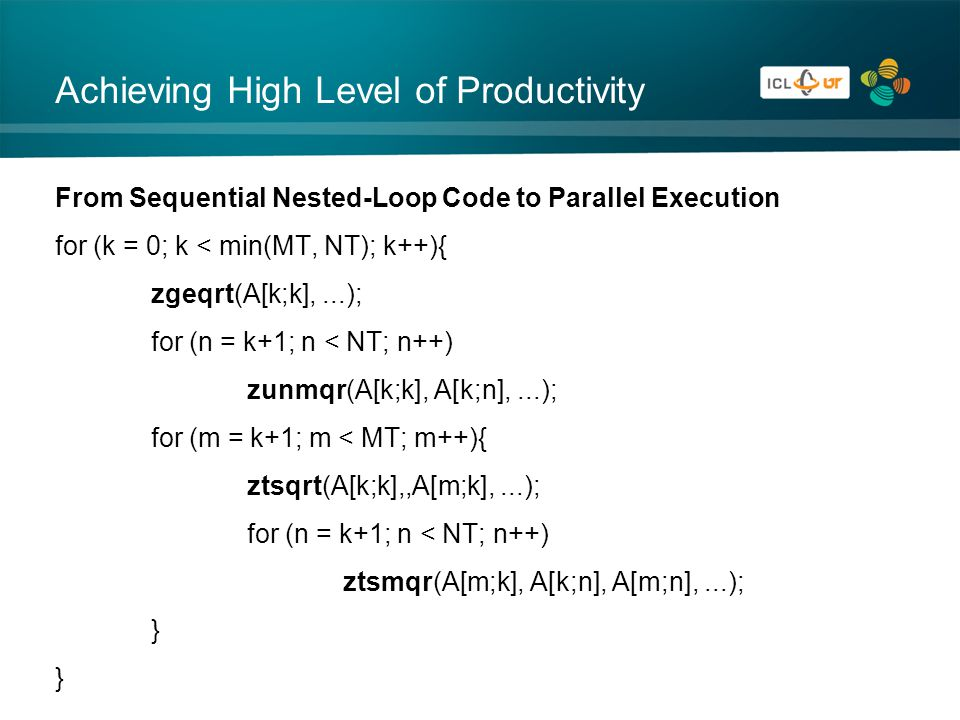 Achieving High Level of Productivity From Sequential Nested-Loop Code to Parallel Execution for (k = 0; k < min(MT, NT); k++){ zgeqrt(A[k;k],...); for (n = k+1; n < NT; n++) zunmqr(A[k;k], A[k;n],...); for (m = k+1; m < MT; m++){ ztsqrt(A[k;k],,A[m;k],...); for (n = k+1; n < NT; n++) ztsmqr(A[m;k], A[k;n], A[m;n],...); }