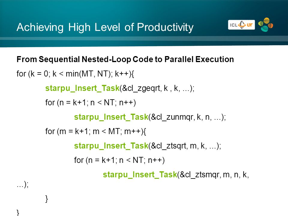Achieving High Level of Productivity From Sequential Nested-Loop Code to Parallel Execution for (k = 0; k < min(MT, NT); k++){ starpu_Insert_Task(&cl_zgeqrt, k, k,...); for (n = k+1; n < NT; n++) starpu_Insert_Task(&cl_zunmqr, k, n,...); for (m = k+1; m < MT; m++){ starpu_Insert_Task(&cl_ztsqrt, m, k,...); for (n = k+1; n < NT; n++) starpu_Insert_Task(&cl_ztsmqr, m, n, k,...); }