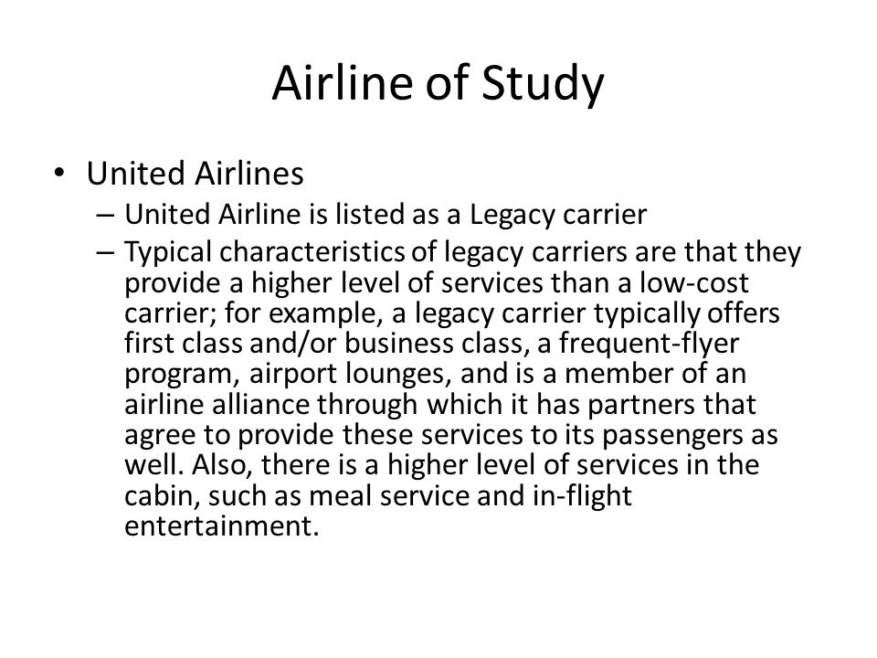 Airline of Study United Airlines – United Airline is listed as a Legacy carrier – Typical characteristics of legacy carriers are that they provide a higher level of services than a low-cost carrier; for example, a legacy carrier typically offers first class and/or business class, a frequent-flyer program, airport lounges, and is a member of an airline alliance through which it has partners that agree to provide these services to its passengers as well.