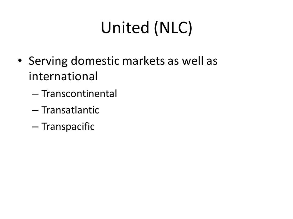 United (NLC) Serving domestic markets as well as international – Transcontinental – Transatlantic – Transpacific