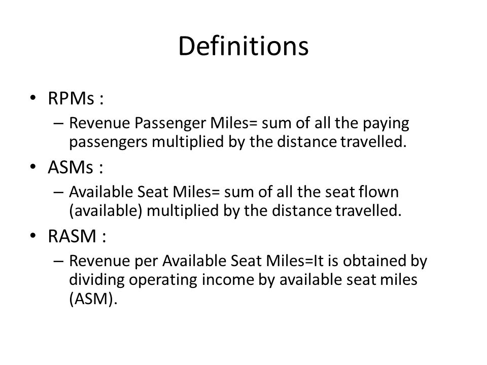 Definitions RPMs : – Revenue Passenger Miles= sum of all the paying passengers multiplied by the distance travelled.