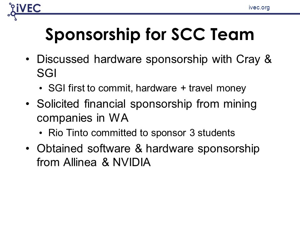 ivec.org Sponsorship for SCC Team Discussed hardware sponsorship with Cray & SGI SGI first to commit, hardware + travel money Solicited financial spon