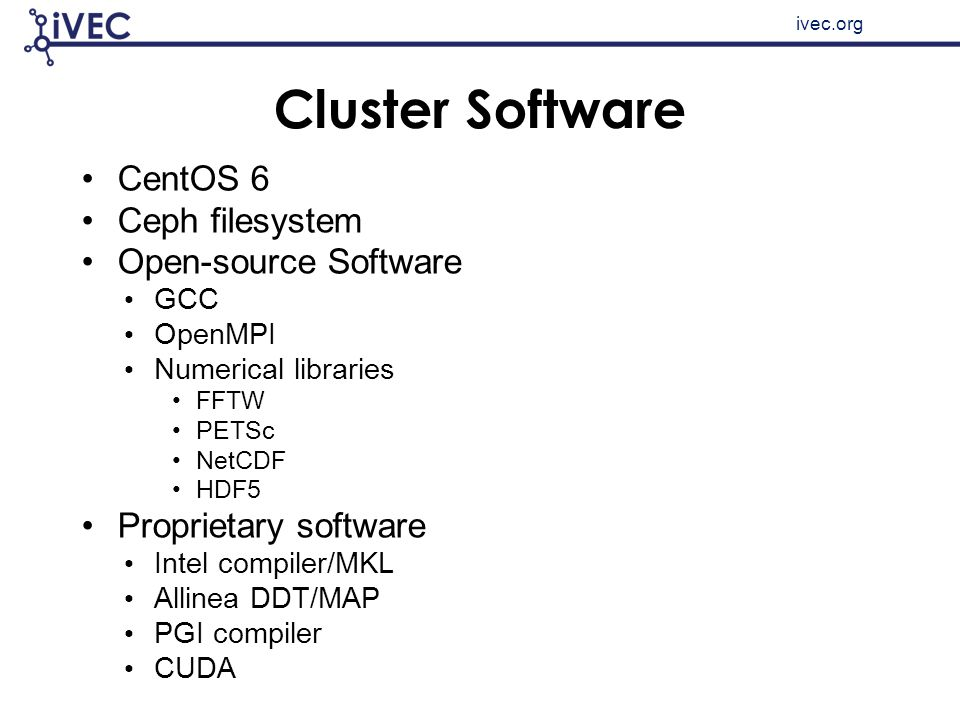 ivec.org Cluster Software CentOS 6 Ceph filesystem Open-source Software GCC OpenMPI Numerical libraries FFTW PETSc NetCDF HDF5 Proprietary software In