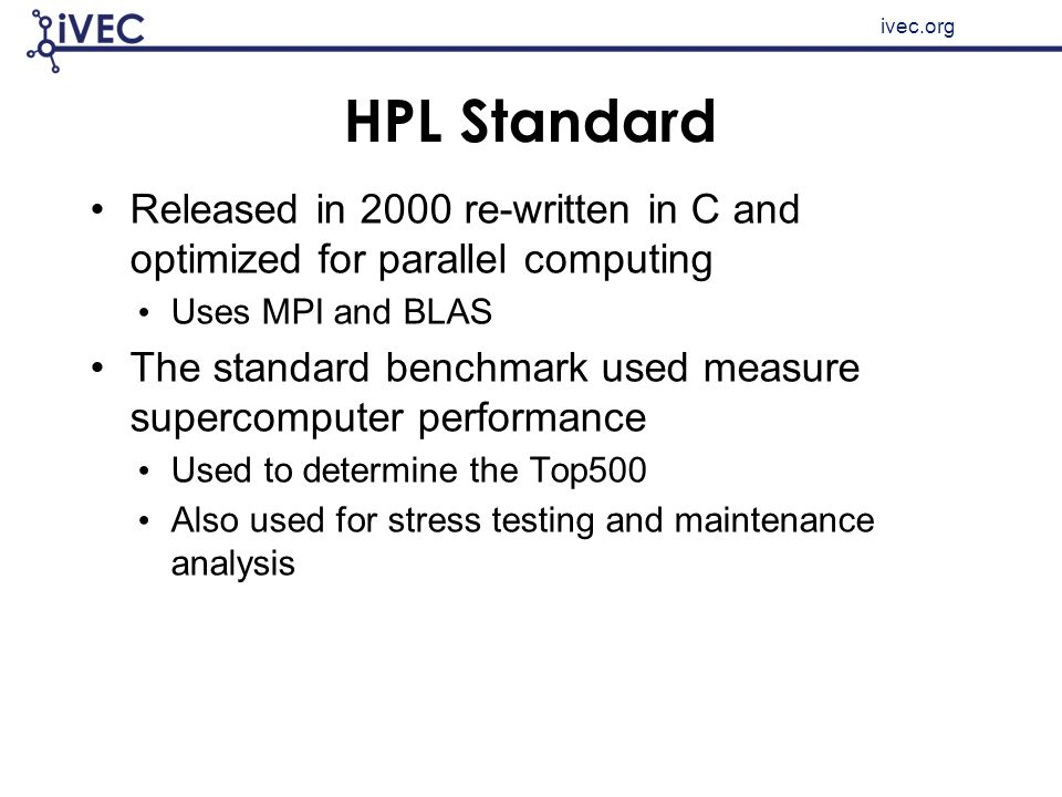 ivec.org HPL Standard Released in 2000 re-written in C and optimized for parallel computing Uses MPI and BLAS The standard benchmark used measure supe