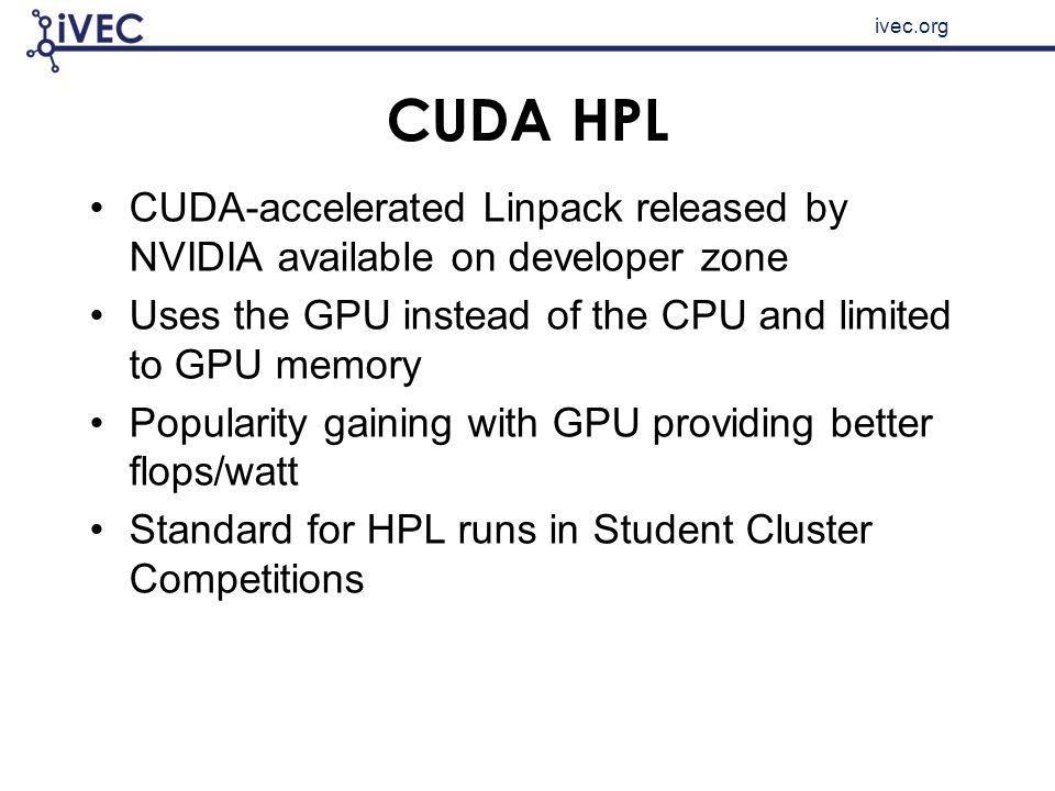 ivec.org CUDA HPL CUDA-accelerated Linpack released by NVIDIA available on developer zone Uses the GPU instead of the CPU and limited to GPU memory Po